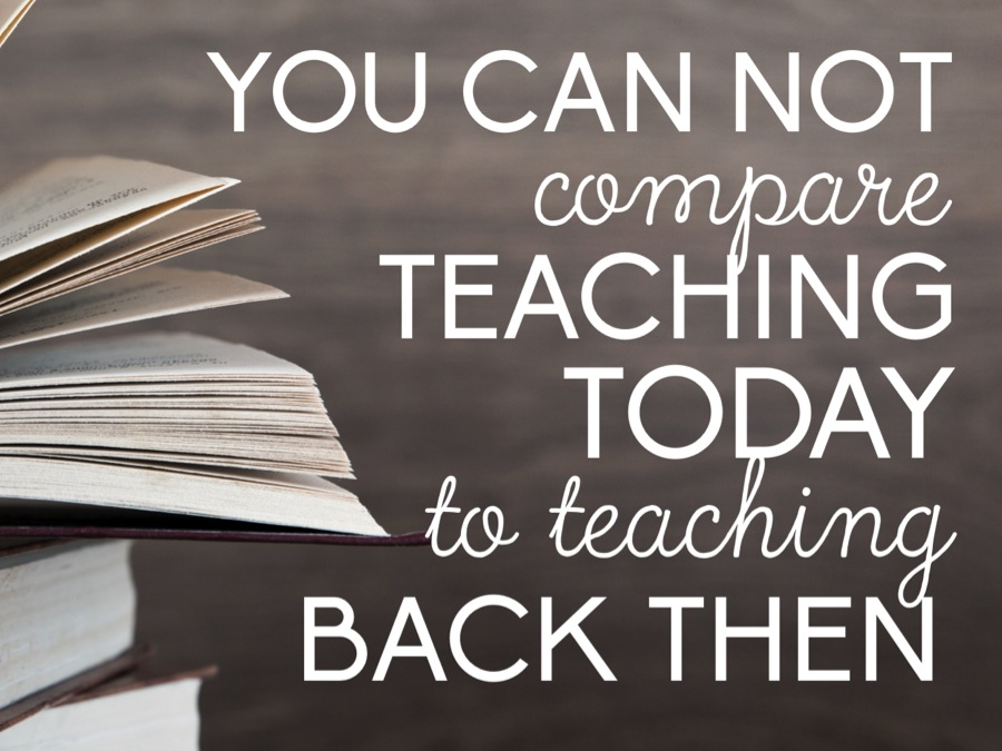 You can not compare teaching today to teaching back then.