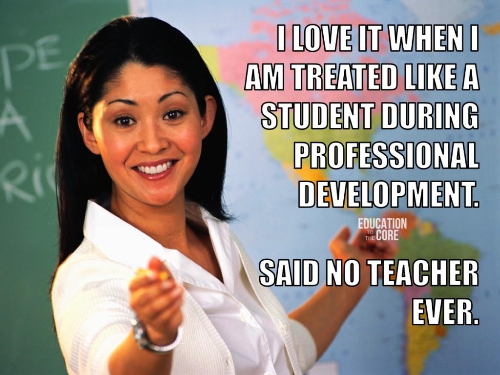 9.  We detest being treating like children during staff development.