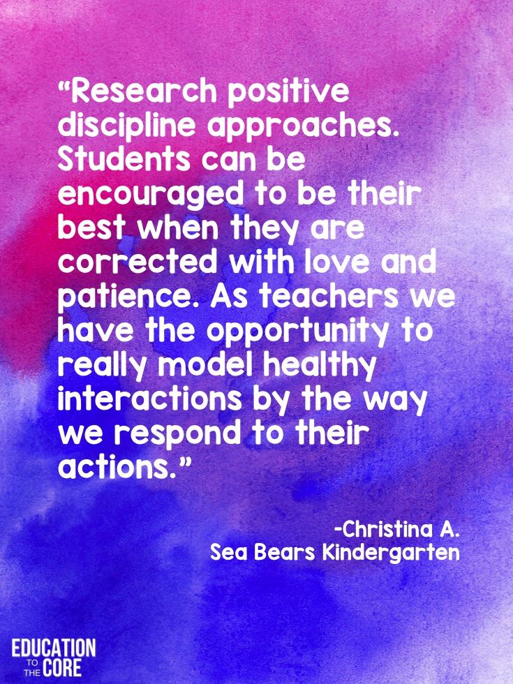 """Research positive discipline approaches. Students can be encouraged to be their best when they are corrected with love and patience. As teachers we have the opportunity to really model healthy interactions by the way we respond to their actions."" -Christina A. from Sea Bear's Kindergarten"