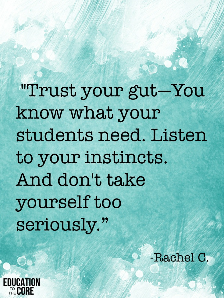 """Trust your gut—You know what your students need. Listen to your instincts. And don't take yourself too seriously."" -Rachel C."
