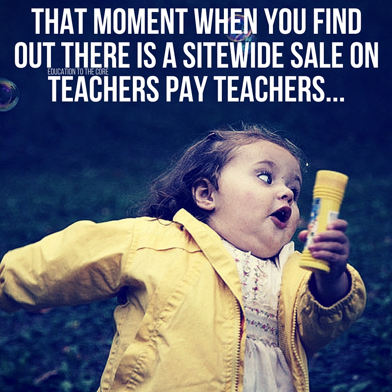 Only teachers know the feeling when you just find out there is a sale on TPT. Load up your carts, people!