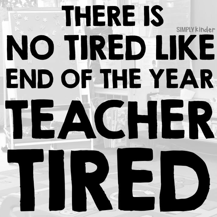 There is no tired like end of the year teacher tired.